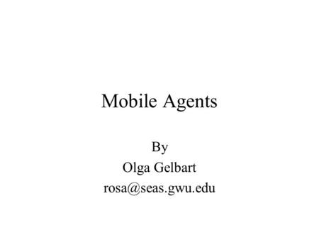 Mobile Agents By Olga Gelbart  What is an agent? A program (software agent), e.g., Personal assistant.
