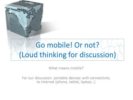 Go mobile! Or not? (Loud thinking for discussion) What means mobile? For our discussion: portable devices with connectivity to Internet (phone, tablet,