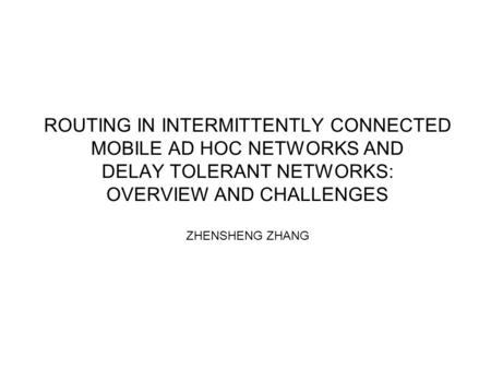 ROUTING IN INTERMITTENTLY CONNECTED MOBILE AD HOC NETWORKS AND DELAY TOLERANT NETWORKS: OVERVIEW AND CHALLENGES ZHENSHENG ZHANG.