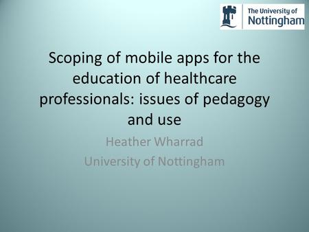 Scoping of mobile apps for the education of healthcare professionals: issues of pedagogy and use Heather Wharrad University of Nottingham.