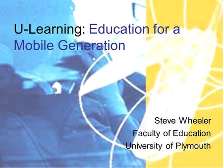 U-Learning: Education for a Mobile Generation Steve Wheeler Faculty of Education University of Plymouth.
