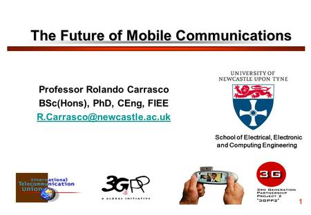 The Future of Mobile Communications Professor Rolando Carrasco BSc(Hons), PhD, CEng, FIEE 1 School of Electrical, Electronic.