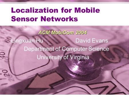 Localization for Mobile Sensor Networks ACM MobiCom 2004 Lingxuan HuDavid Evans Department of Computer Science University of Virginia.