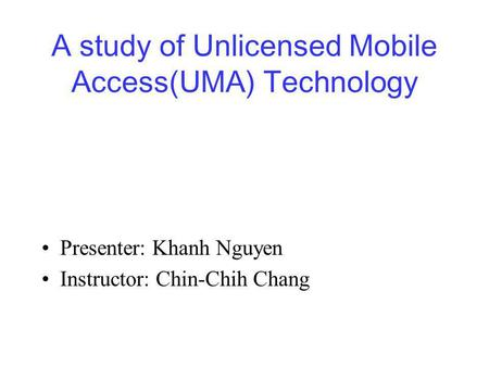 A study of Unlicensed Mobile Access(UMA) Technology Presenter: Khanh Nguyen Instructor: Chin-Chih Chang.