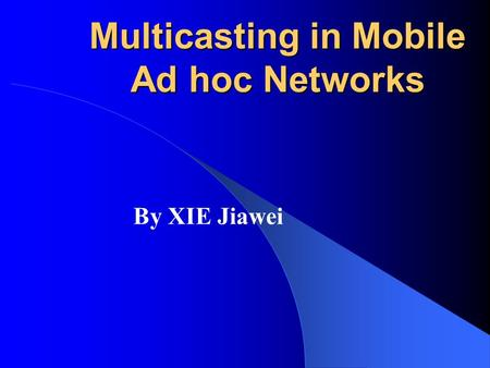 Multicasting in Mobile Ad hoc Networks By XIE Jiawei.