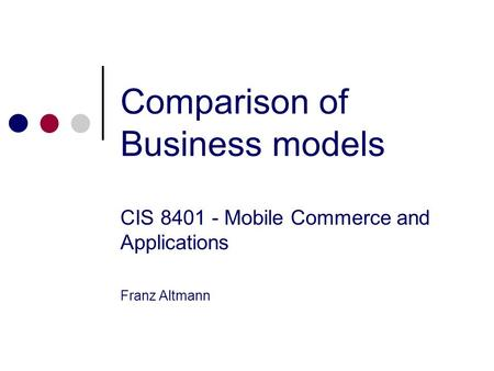 Comparison of Business models CIS 8401 - Mobile Commerce and Applications Franz Altmann.