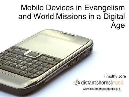 Mobile Devices in Evangelism and World Missions in a Digital Age Timothy Jore www.distantshoresmedia.org.