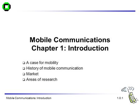 Mobile Communications: Introduction Mobile Communications Chapter 1: Introduction A case for mobility History of mobile communication Market Areas of research.