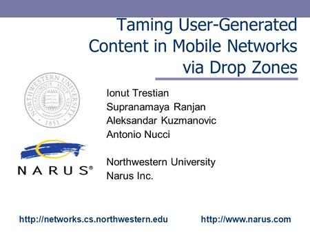 Taming User-Generated Content in Mobile Networks via Drop Zones Ionut Trestian Supranamaya Ranjan Aleksandar Kuzmanovic Antonio Nucci Northwestern University.
