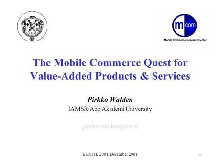 EUNITE 2001, December 20011 The Mobile Commerce Quest for Value-Added Products & Services Pirkko Walden IAMSR/Abo Akademi University