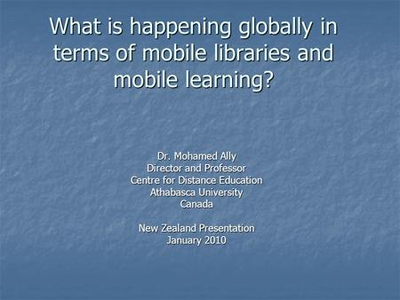 What is happening globally in terms of mobile libraries and mobile learning? Dr. Mohamed Ally Director and Professor Centre for Distance Education Athabasca.