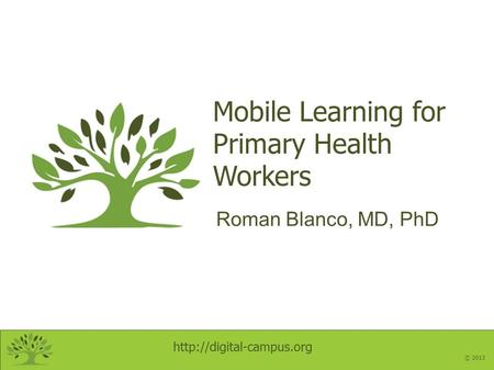 © 2013 Mobile Learning for Primary Health Workers Roman Blanco, MD, PhD.