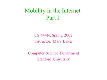 Mobility in the Internet Part I CS 444N, Spring 2002 Instructor: Mary Baker Computer Science Department Stanford University.