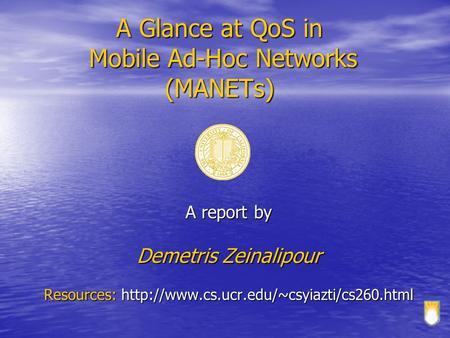 A Glance at QoS in Mobile Ad-Hoc Networks (MANETs) A report by Demetris Zeinalipour Resources: