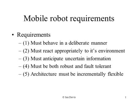 © Ian Davis1 Mobile robot requirements Requirements –(1) Must behave in a deliberate manner –(2) Must react appropriately to its environment –(3) Must.