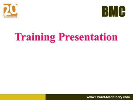 BMC www.Broad-Machinery.com BMC Training Presentation.