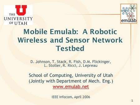 Emulab 1 Mobile Emulab: A Robotic Wireless and Sensor Network Testbed D. Johnson, T. Stack, R. Fish, D.M. Flickinger, L. Stoller, R. Ricci, J. Lepreau.