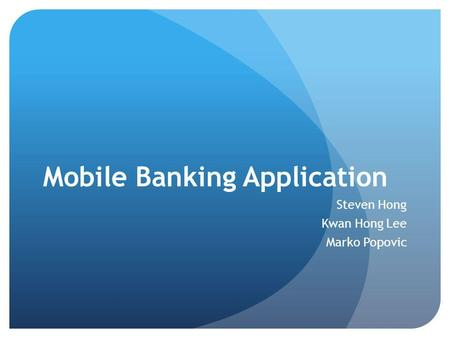 Mobile Banking Application Steven Hong Kwan Hong Lee Marko Popovic.
