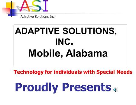 Adaptive Solutions Inc. ADAPTIVE SOLUTIONS, INC. Mobile, Alabama Proudly Presents Technology for individuals with Special Needs.