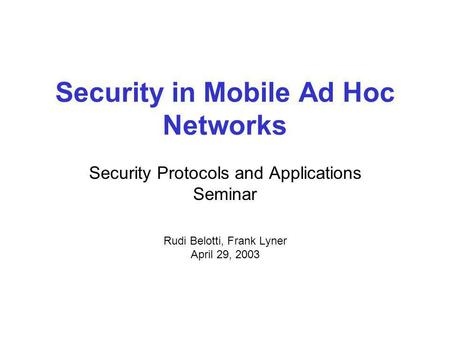 Security in Mobile Ad Hoc Networks Security Protocols and Applications Seminar Rudi Belotti, Frank Lyner April 29, 2003.
