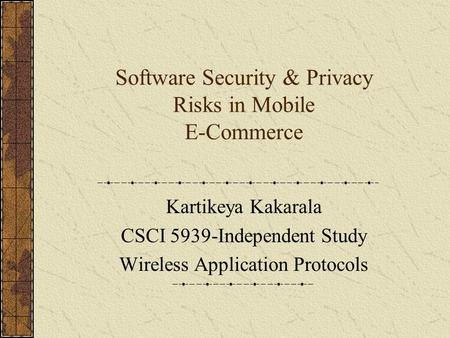 Software Security & Privacy Risks in Mobile E-Commerce Kartikeya Kakarala CSCI 5939-Independent Study Wireless Application Protocols.