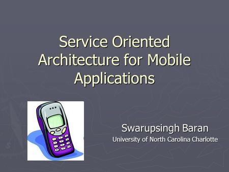 Service Oriented Architecture for Mobile Applications Swarupsingh Baran University of North Carolina Charlotte.