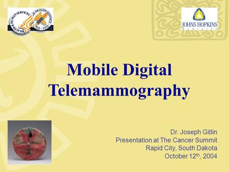 Mobile Digital Telemammography Dr. Joseph Gitlin Presentation at The Cancer Summit Rapid City, South Dakota October 12 th, 2004.