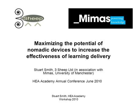 Stuart Smith, HEA Academy Workshop 2010 Maximizing the potential of nomadic devices to increase the effectiveness of learning delivery Stuart Smith, 3.