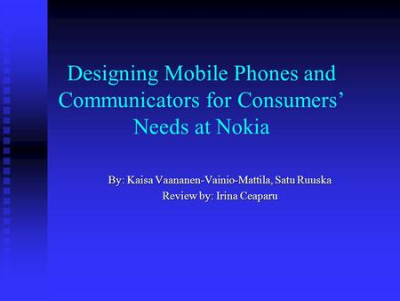 Designing Mobile Phones and Communicators for Consumers Needs at Nokia By: Kaisa Vaananen-Vainio-Mattila, Satu Ruuska Review by: Irina Ceaparu.