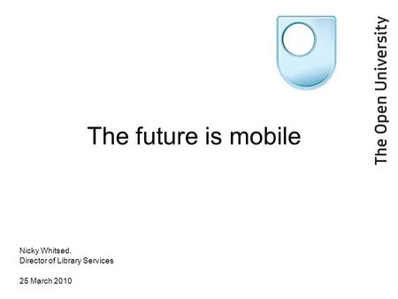 The future is mobile Nicky Whitsed, Director of Library Services 25 March 2010.