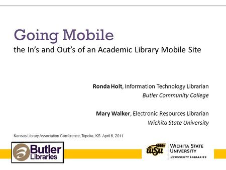 Going Mobile the Ins and Outs of an Academic Library Mobile Site Ronda Holt, Information Technology Librarian Butler Community College Mary Walker, Electronic.