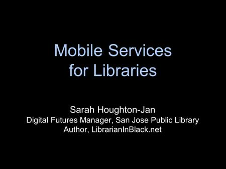 Mobile Services for Libraries Sarah Houghton-Jan Digital Futures Manager, San Jose Public Library Author, LibrarianInBlack.net.