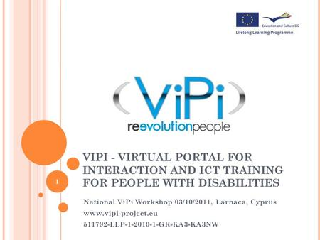 VIPI - VIRTUAL PORTAL FOR INTERACTION AND ICT TRAINING FOR PEOPLE WITH DISABILITIES National ViPi Workshop 03/10/2011, Larnaca, Cyprus www.vipi-project.eu.