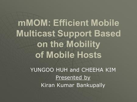 MMOM: Efficient Mobile Multicast Support Based on the Mobility of Mobile Hosts YUNGOO HUH and CHEEHA KIM Presented by Kiran Kumar Bankupally.