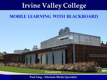 Irvine Valley College Mobile Learning WITH BLACKBOARD Presented by Paul Tang - Alternate Media Specialist.