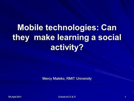 7th April 2011 School of CS & IT 1 Mobile technologies: Can they make learning a social activity? Mercy Maleko, RMIT University.