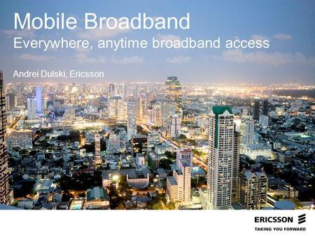 Mobile Broadband Everywhere, anytime broadband access Andrei Dulski, Ericsson.
