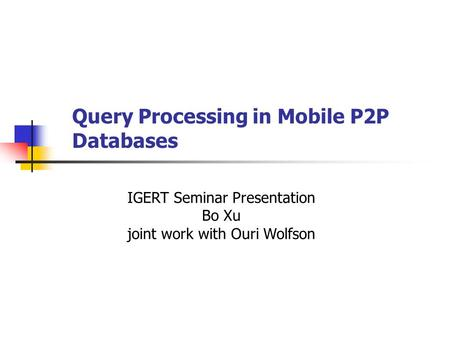Query Processing in Mobile P2P Databases IGERT Seminar Presentation Bo Xu joint work with Ouri Wolfson.