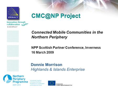 © 2008 ERNACT Project Connected Mobile Communities in the Northern Periphery NPP Scottish Partner Conference, Inverness 16 March 2009 Donnie Morrison.