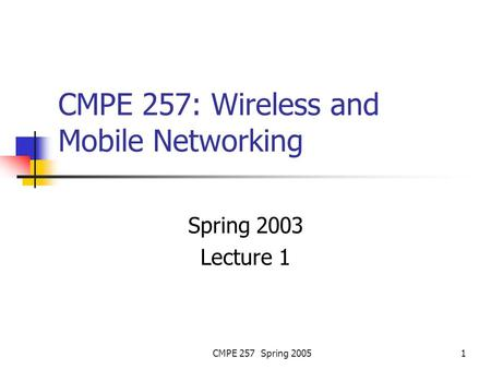 CMPE 257 Spring 20051 CMPE 257: Wireless and Mobile Networking Spring 2003 Lecture 1.