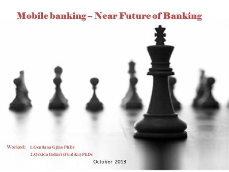 1 Mobile banking – Near Future of Banking Worked: 1.Gentiana Gjino PhDc 2.Orkida Ilollari (Findiku) PhDc October 2013.