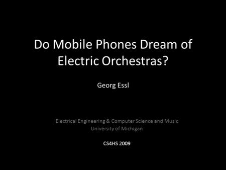 Do Mobile Phones Dream of Electric Orchestras? Georg Essl Electrical Engineering & Computer Science and Music University of Michigan CS4HS 2009.