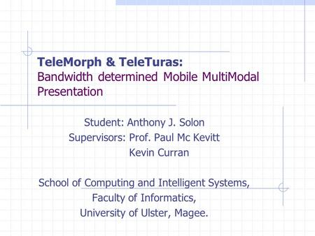 TeleMorph & TeleTuras: Bandwidth determined Mobile MultiModal Presentation Student: Anthony J. Solon Supervisors: Prof. Paul Mc Kevitt Kevin Curran School.