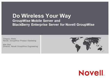 Do Wireless Your Way GroupWise Mobile Server and BlackBerry Enterprise Server for Novell GroupWise Gregory Webb Novell, GroupWise Product Marketing Ken.