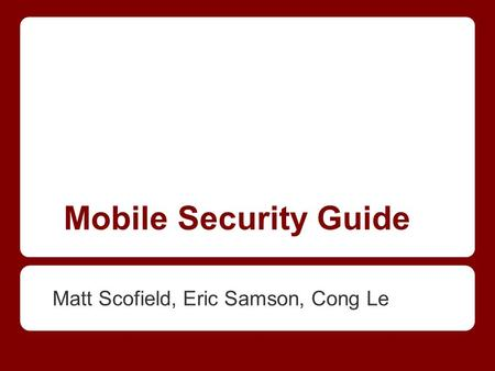 Mobile Security Guide Matt Scofield, Eric Samson, Cong Le.