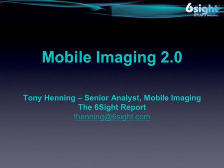 Mobile Imaging 2.0 Tony Henning – Senior Analyst, Mobile Imaging The 6Sight Report