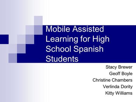 Mobile Assisted Learning for High School Spanish Students Stacy Brewer Geoff Boyle Christine Chambers Verlinda Dority Kitty Williams.