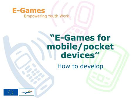 E-Games for mobile/pocket devices How to develop E-Games Empowering Youth Work.