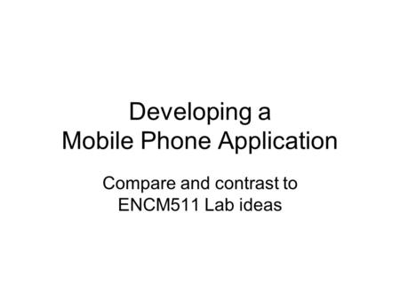 Developing a Mobile Phone Application Compare and contrast to ENCM511 Lab ideas.