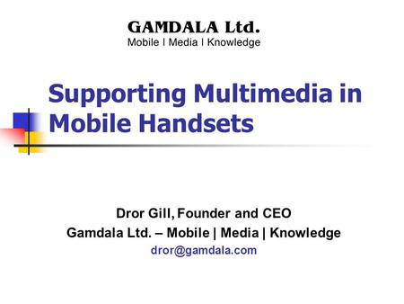 Supporting Multimedia in Mobile Handsets Dror Gill, Founder and CEO Gamdala Ltd. – Mobile | Media | Knowledge
